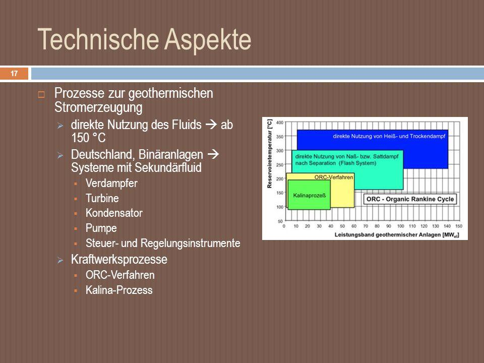 Technische Aspekte Prozesse zur geothermischen Stromerzeugung direkte Nutzung des Fluids ab 150 °C Deutschland, Binäranlagen Systeme mit Sekundärfluid Verdampfer Turbine Kondensator Pumpe Steuer- und Regelungsinstrumente Kraftwerksprozesse ORC-Verfahren Kalina-Prozess 17