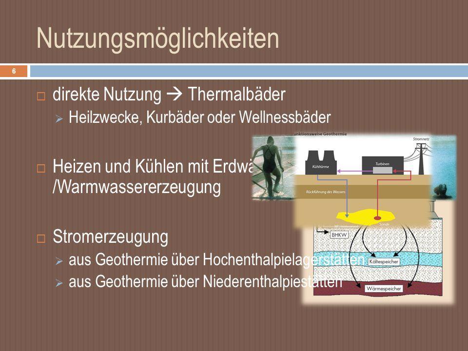 Nutzungsmöglichkeiten 6 direkte Nutzung Thermalbäder Heilzwecke, Kurbäder oder Wellnessbäder Heizen und Kühlen mit Erdwärme /Warmwassererzeugung Stromerzeugung aus Geothermie über Hochenthalpielagerstätten aus Geothermie über Niederenthalpiestätten