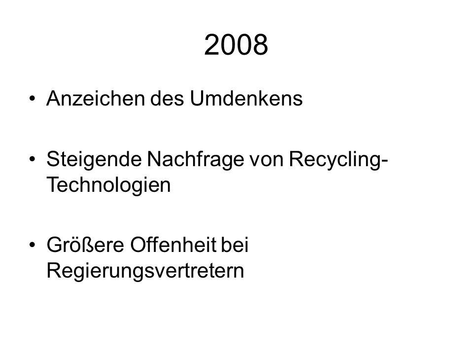 2008 Anzeichen des Umdenkens Steigende Nachfrage von Recycling- Technologien Größere Offenheit bei Regierungsvertretern