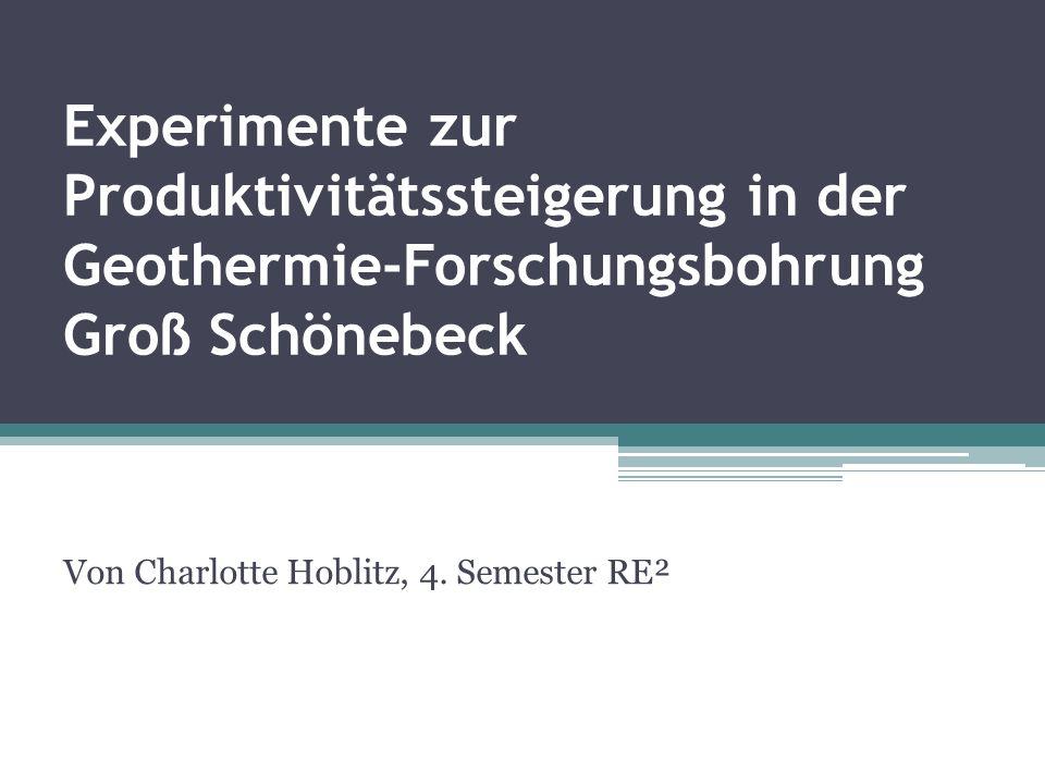 Experimente zur Produktivitätssteigerung in der Geothermie-Forschungsbohrung Groß Schönebeck Von Charlotte Hoblitz, 4. Semester RE²