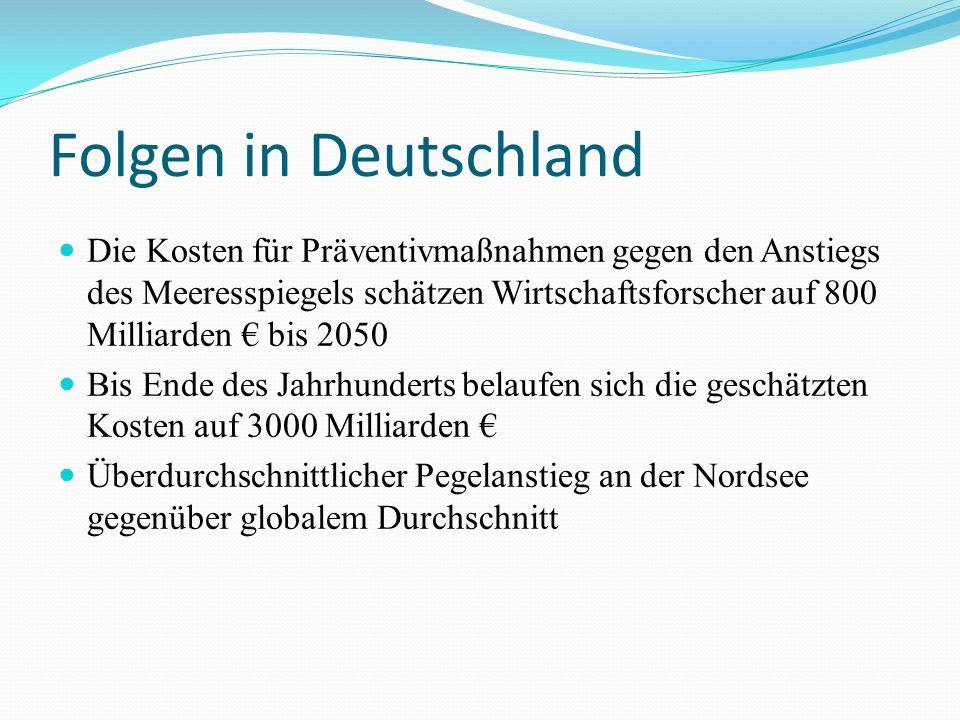 Folgen in Deutschland Die Kosten für Präventivmaßnahmen gegen den Anstiegs des Meeresspiegels schätzen Wirtschaftsforscher auf 800 Milliarden bis 2050 Bis Ende des Jahrhunderts belaufen sich die geschätzten Kosten auf 3000 Milliarden Überdurchschnittlicher Pegelanstieg an der Nordsee gegenüber globalem Durchschnitt