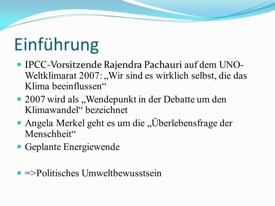 Einführung IPCC-Vorsitzende Rajendra Pachauri auf dem UNO- Weltklimarat 2007: Wir sind es wirklich selbst, die das Klima beeinflussen 2007 wird als Wendepunkt in der Debatte um den Klimawandel bezeichnet Angela Merkel geht es um die Überlebensfrage der Menschheit Geplante Energiewende =>Politisches Umweltbewusstsein