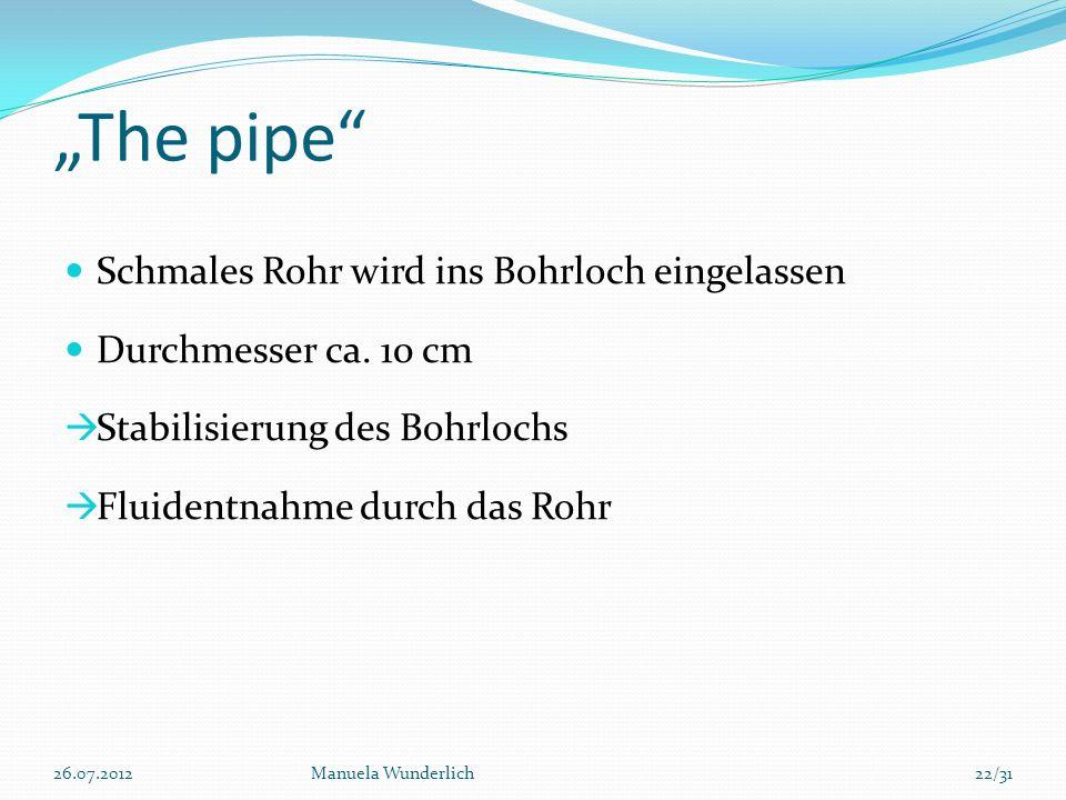 The pipe Schmales Rohr wird ins Bohrloch eingelassen Durchmesser ca. 10 cm Stabilisierung des Bohrlochs Fluidentnahme durch das Rohr 26.07.2012Manuela