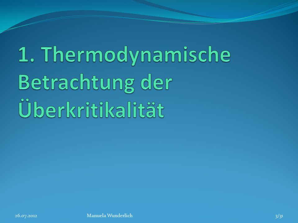 Kritischer Punkt Kritischer Punkt von Wasser: 374,12°C, 212,2 bar 26.07.2012Manuela Wunderlich4/31