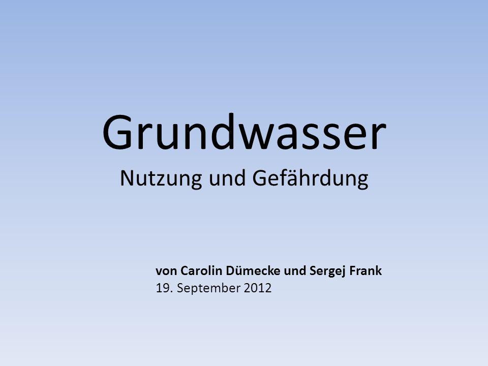 Grundwasser Nutzung und Gefährdung von Carolin Dümecke und Sergej Frank 19. September 2012