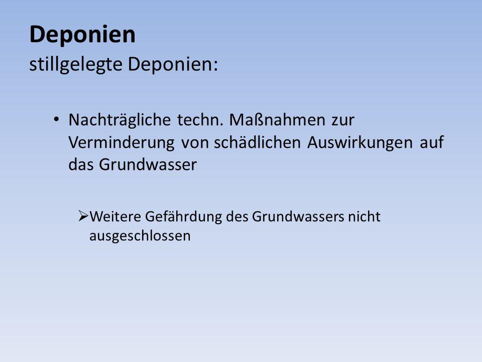 Deponien stillgelegte Deponien: Nachträgliche techn. Maßnahmen zur Verminderung von schädlichen Auswirkungen auf das Grundwasser Weitere Gefährdung de