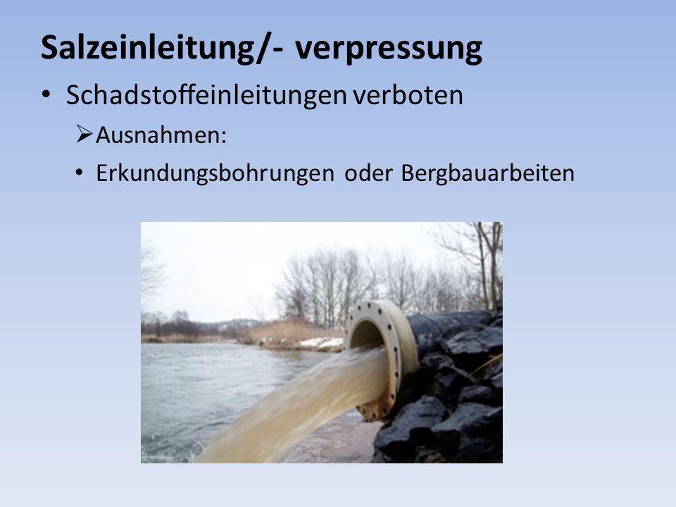 Salzeinleitung/- verpressung Schadstoffeinleitungen verboten Ausnahmen: Erkundungsbohrungen oder Bergbauarbeiten
