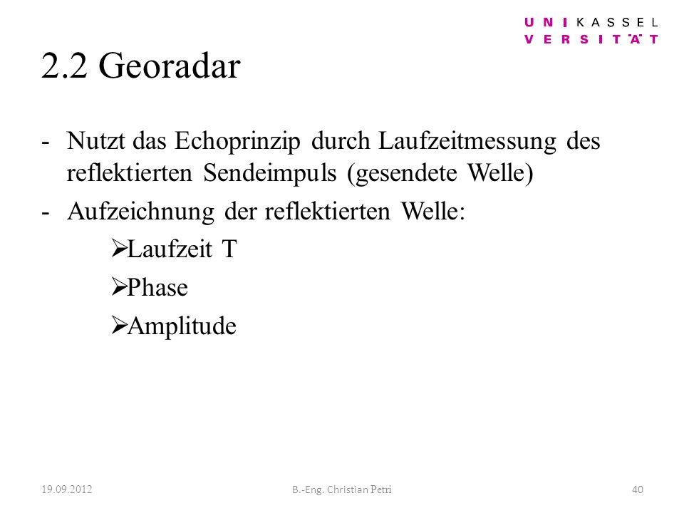 2.2 Georadar -Nutzt das Echoprinzip durch Laufzeitmessung des reflektierten Sendeimpuls (gesendete Welle) -Aufzeichnung der reflektierten Welle: Laufzeit T Phase Amplitude 19.09.2012 40B.-Eng.