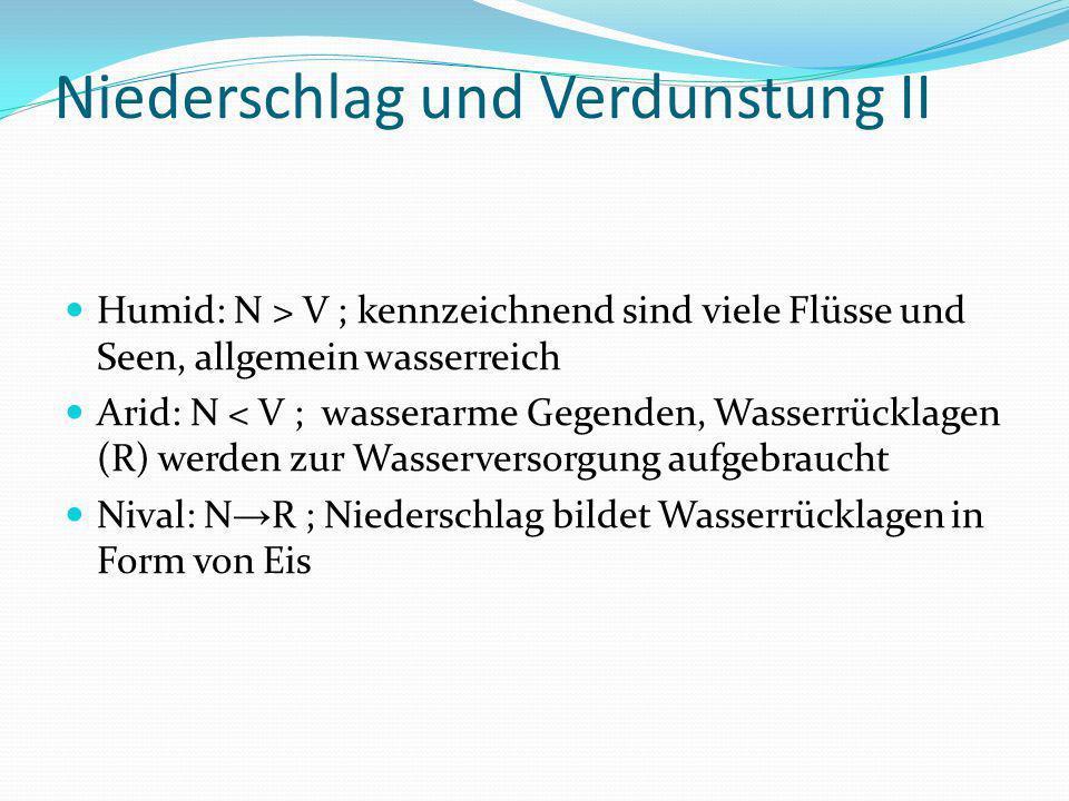 Niederschlag und Verdunstung II Humid: N > V ; kennzeichnend sind viele Flüsse und Seen, allgemein wasserreich Arid: N < V ; wasserarme Gegenden, Wass