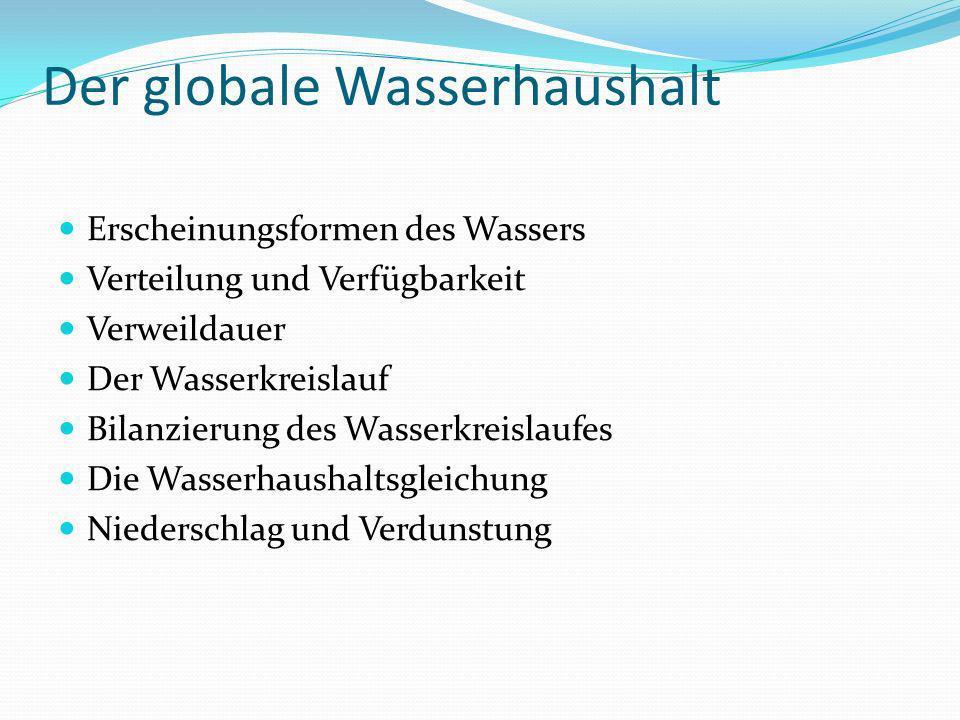 Der globale Wasserhaushalt Erscheinungsformen des Wassers Verteilung und Verfügbarkeit Verweildauer Der Wasserkreislauf Bilanzierung des Wasserkreisla