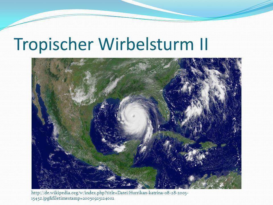 Tropischer Wirbelsturm II http://de.wikipedia.org/w/index.php?title=Datei:Hurrikan-katrina-08-28-2005- 1545z.jpg&filetimestamp=20050925124002
