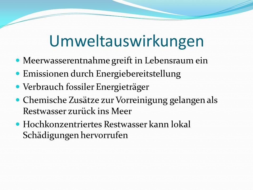 Umweltauswirkungen Meerwasserentnahme greift in Lebensraum ein Emissionen durch Energiebereitstellung Verbrauch fossiler Energieträger Chemische Zusätze zur Vorreinigung gelangen als Restwasser zurück ins Meer Hochkonzentriertes Restwasser kann lokal Schädigungen hervorrufen