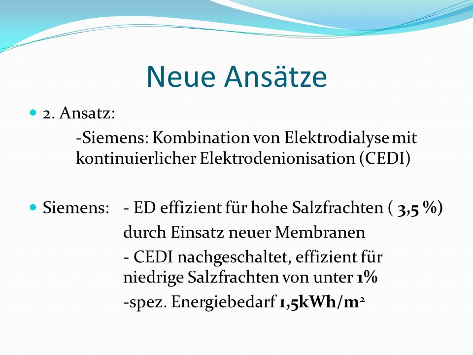 Neue Ansätze 2. Ansatz: -Siemens: Kombination von Elektrodialyse mit kontinuierlicher Elektrodenionisation (CEDI) Siemens: - ED effizient für hohe Sal