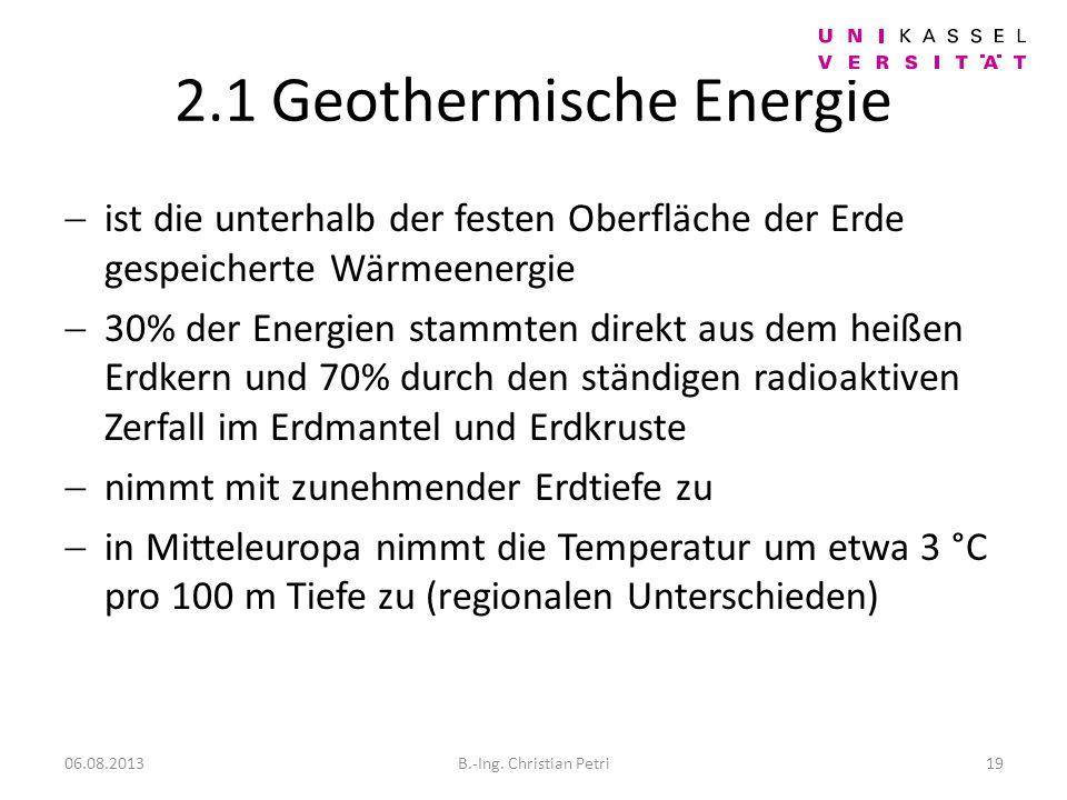 2.1 Geothermische Energie ist die unterhalb der festen Oberfläche der Erde gespeicherte Wärmeenergie 30% der Energien stammten direkt aus dem heißen Erdkern und 70% durch den ständigen radioaktiven Zerfall im Erdmantel und Erdkruste nimmt mit zunehmender Erdtiefe zu in Mitteleuropa nimmt die Temperatur um etwa 3 °C pro 100 m Tiefe zu (regionalen Unterschieden) 06.08.2013B.-Ing.