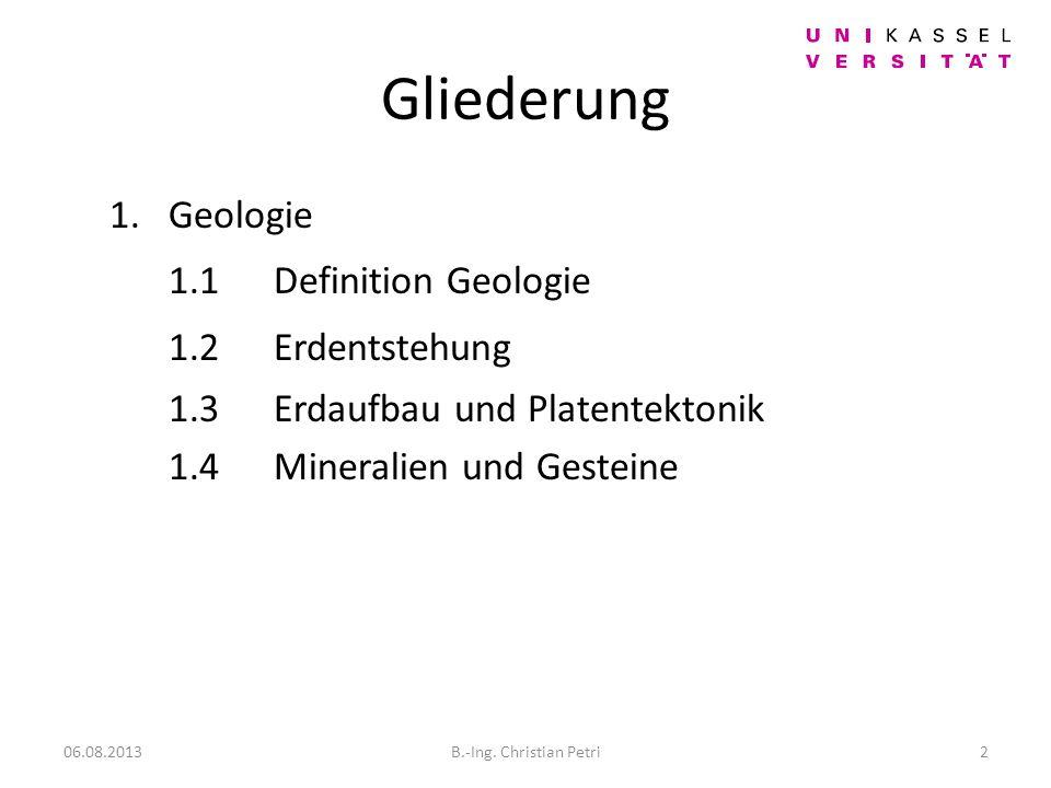 Gliederung 1.Geologie 1.1Definition Geologie 1.2Erdentstehung 1.3Erdaufbau und Platentektonik 1.4Mineralien und Gesteine 06.08.20132B.-Ing.