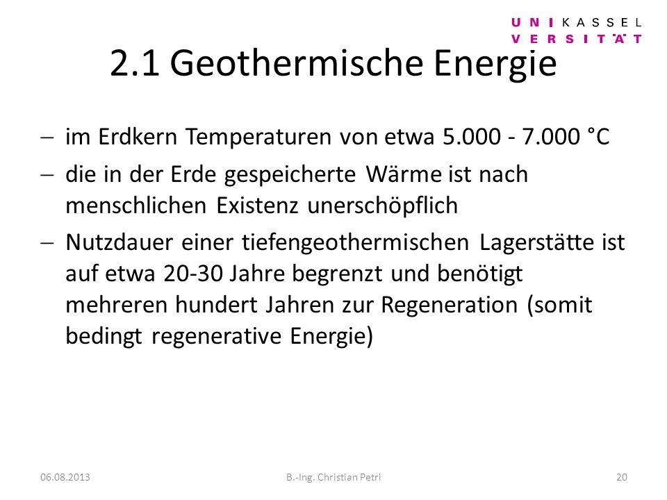 2.1 Geothermische Energie im Erdkern Temperaturen von etwa 5.000 - 7.000 °C die in der Erde gespeicherte Wärme ist nach menschlichen Existenz unerschöpflich Nutzdauer einer tiefengeothermischen Lagerstätte ist auf etwa 20-30 Jahre begrenzt und benötigt mehreren hundert Jahren zur Regeneration (somit bedingt regenerative Energie) 06.08.2013B.-Ing.