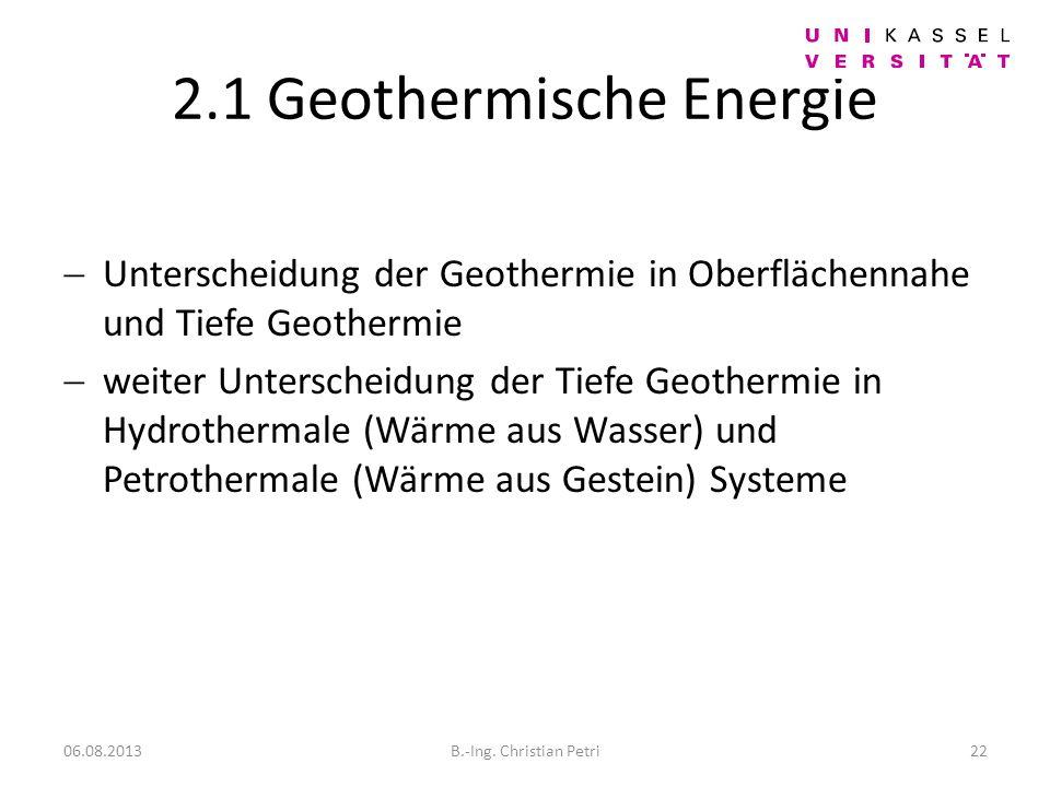 2.1 Geothermische Energie Unterscheidung der Geothermie in Oberflächennahe und Tiefe Geothermie weiter Unterscheidung der Tiefe Geothermie in Hydrothermale (Wärme aus Wasser) und Petrothermale (Wärme aus Gestein) Systeme 06.08.201322B.-Ing.