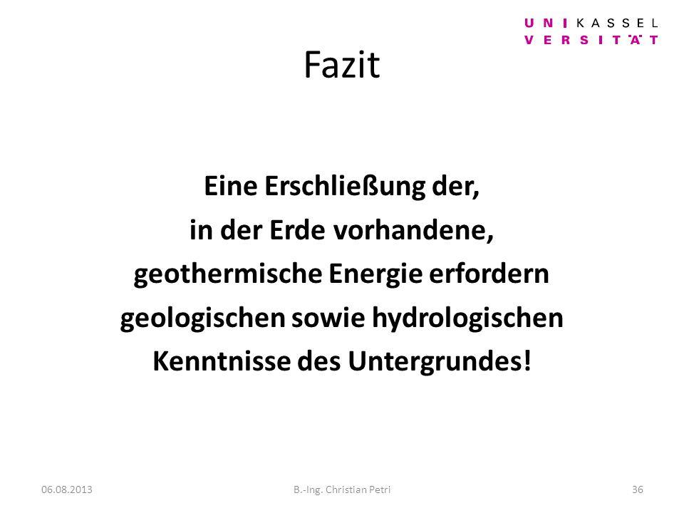 Fazit Eine Erschließung der, in der Erde vorhandene, geothermische Energie erfordern geologischen sowie hydrologischen Kenntnisse des Untergrundes.