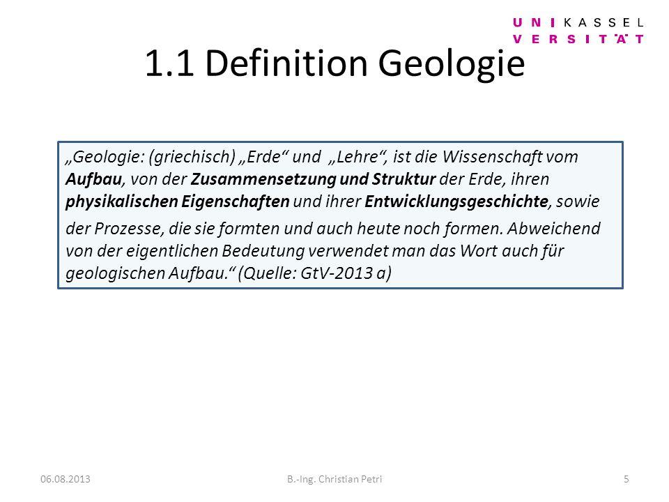 1.1 Definition Geologie Geologie: (griechisch) Erde und Lehre, ist die Wissenschaft vom Aufbau, von der Zusammensetzung und Struktur der Erde, ihren physikalischen Eigenschaften und ihrer Entwicklungsgeschichte, sowie der Prozesse, die sie formten und auch heute noch formen.