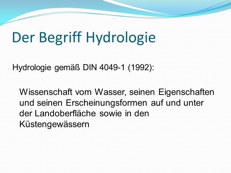 Der Begriff Hydrologie Hydrologie gemäß DIN 4049-1 (1992): Wissenschaft vom Wasser, seinen Eigenschaften und seinen Erscheinungsformen auf und unter d