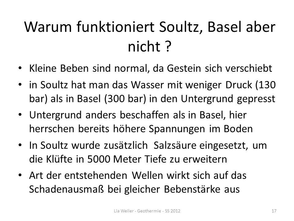 Warum funktioniert Soultz, Basel aber nicht ? Kleine Beben sind normal, da Gestein sich verschiebt in Soultz hat man das Wasser mit weniger Druck (130
