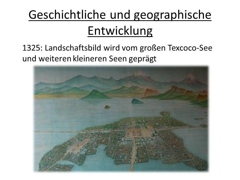 Geschichtliche und geographische Entwicklung Gründung von Tenochtitlan auf Insel am westlichen Ufer des Sees durch Azteken Dammsystem zur Regulierung der Wasserstände und Trennung des salzhaltigen Seewassers und Trinkwassers aus Zuläufen Stadt wächst auf 100000 Einwohner