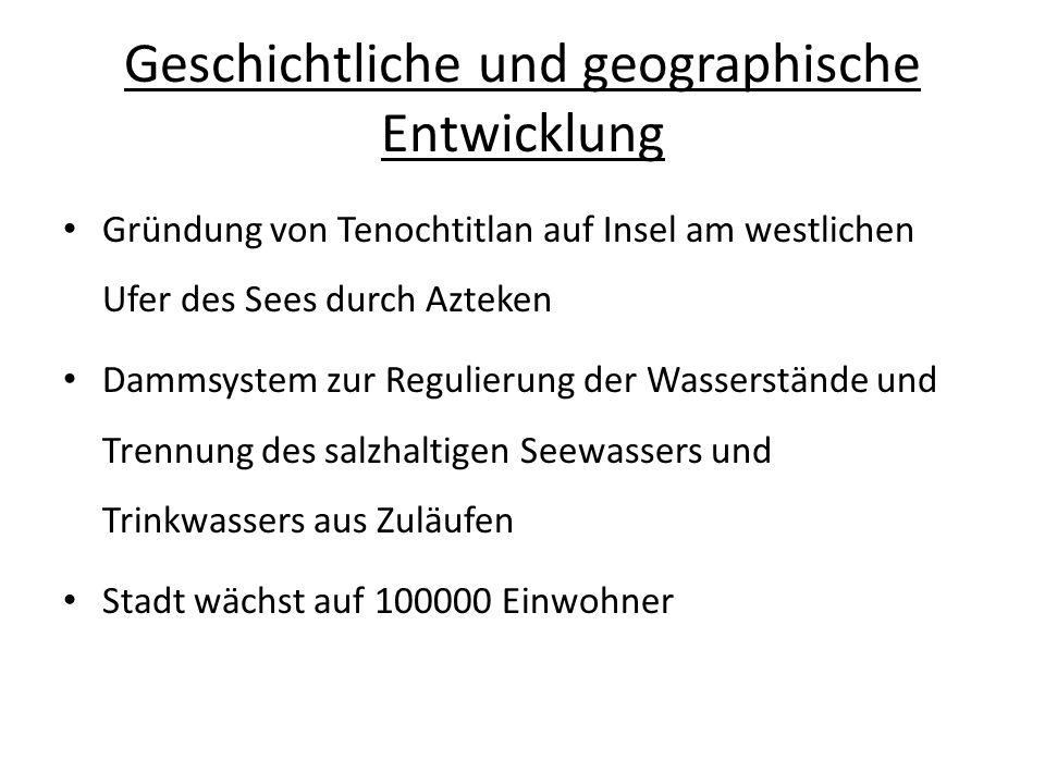 Geschichtliche und geographische Entwicklung 1521: spanische Eroberer zerstören Dämme aus kriegstaktischen Gründen ab 1540: Hochwasserkatastrophen begünstigt durch Bodenerosion (Abholzung & Überweidung) bereits ab dem 16.