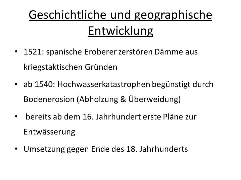 Geschichtliche und geographische Entwicklung 1521: spanische Eroberer zerstören Dämme aus kriegstaktischen Gründen ab 1540: Hochwasserkatastrophen beg