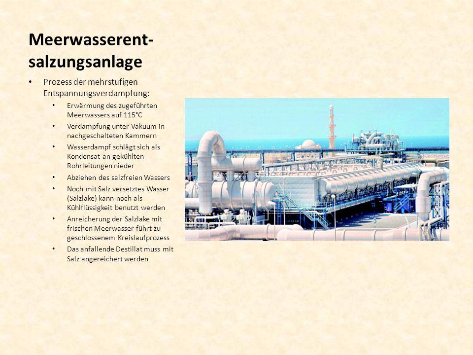 Meerwasserent- salzungsanlage Prozess der mehrstufigen Entspannungsverdampfung: Erwärmung des zugeführten Meerwassers auf 115°C Verdampfung unter Vaku