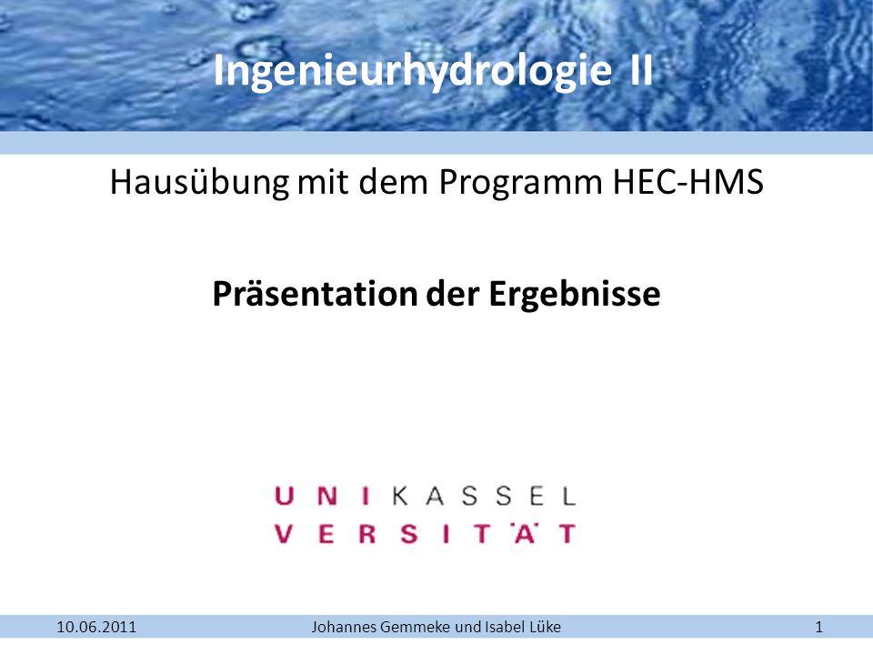 Johannes Gemmeke und Isabel Lüke10.06.20111 Hausübung mit dem Programm HEC-HMS Präsentation der Ergebnisse Ingenieurhydrologie II