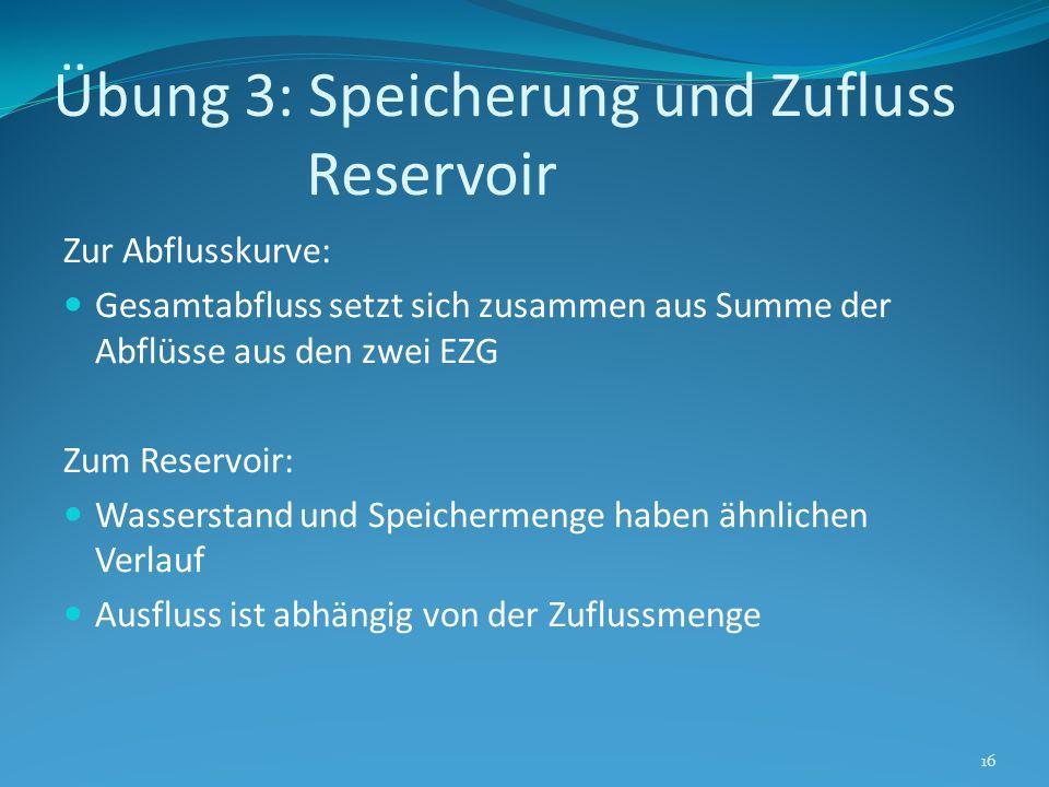 Übung 3: Speicherung und Zufluss Reservoir Zur Abflusskurve: Gesamtabfluss setzt sich zusammen aus Summe der Abflüsse aus den zwei EZG Zum Reservoir: