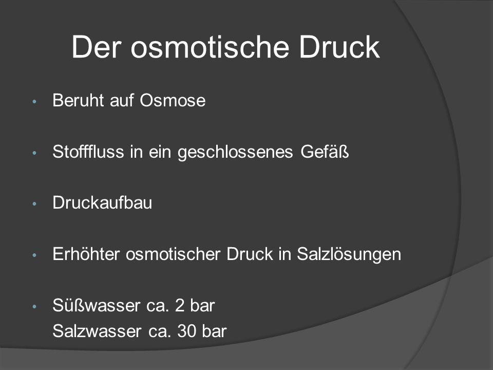 Der osmotische Druck Beruht auf Osmose Stofffluss in ein geschlossenes Gefäß Druckaufbau Erhöhter osmotischer Druck in Salzlösungen Süßwasser ca. 2 ba