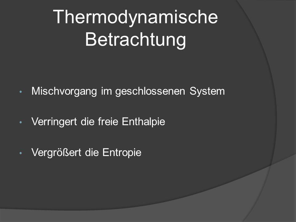 Thermodynamische Betrachtung Mischvorgang im geschlossenen System Verringert die freie Enthalpie Vergrößert die Entropie
