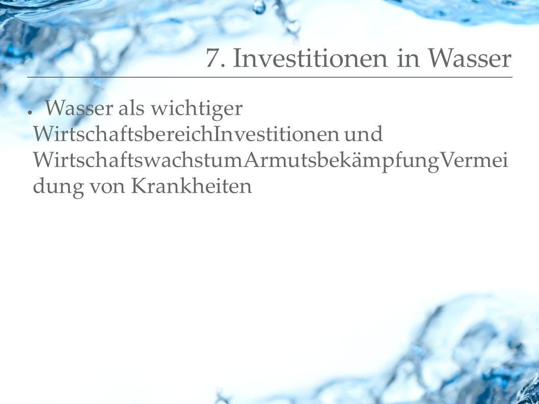 7. Investitionen in Wasser Wasser als wichtiger WirtschaftsbereichInvestitionen und WirtschaftswachstumArmutsbekämpfungVermei dung von Krankheiten