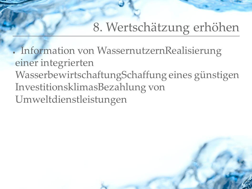 8. Wertschätzung erhöhen Information von WassernutzernRealisierung einer integrierten WasserbewirtschaftungSchaffung eines günstigen Investitionsklima