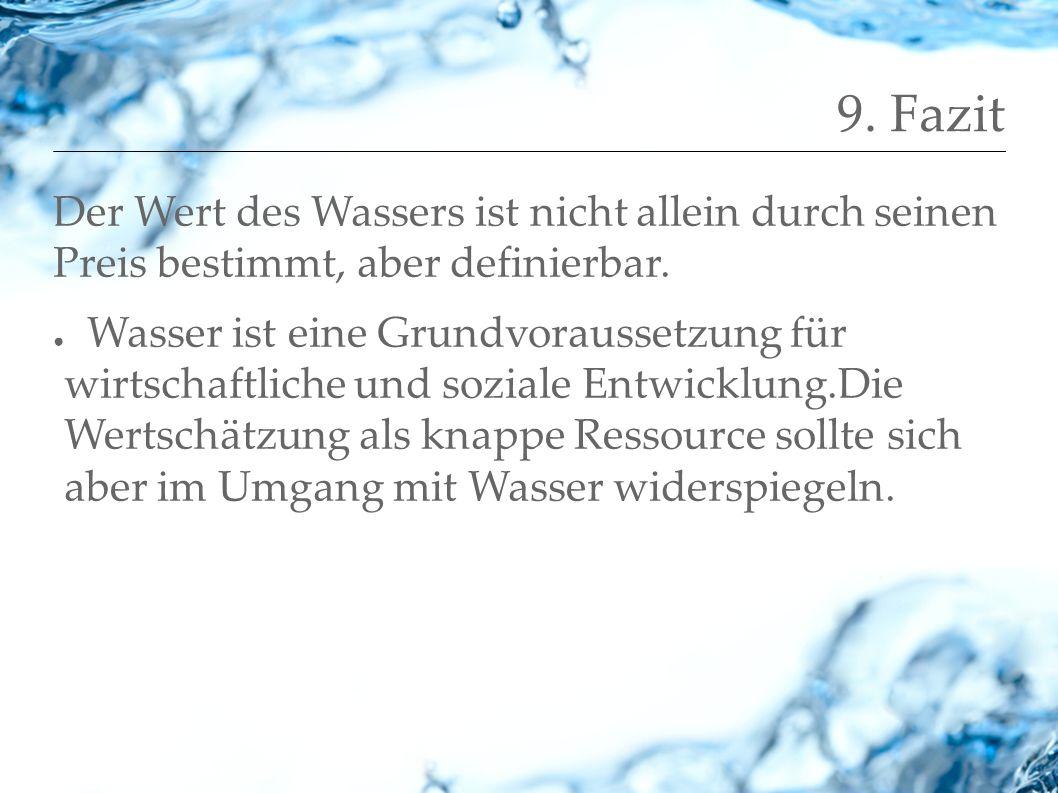 9. Fazit Der Wert des Wassers ist nicht allein durch seinen Preis bestimmt, aber definierbar. Wasser ist eine Grundvoraussetzung für wirtschaftliche u
