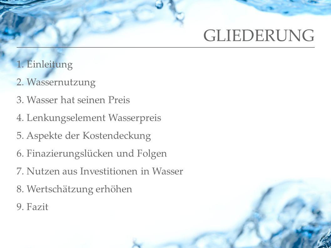 GLIEDERUNG 1. Einleitung 2. Wassernutzung 3. Wasser hat seinen Preis 4. Lenkungselement Wasserpreis 5. Aspekte der Kostendeckung 6. Finazierungslücken