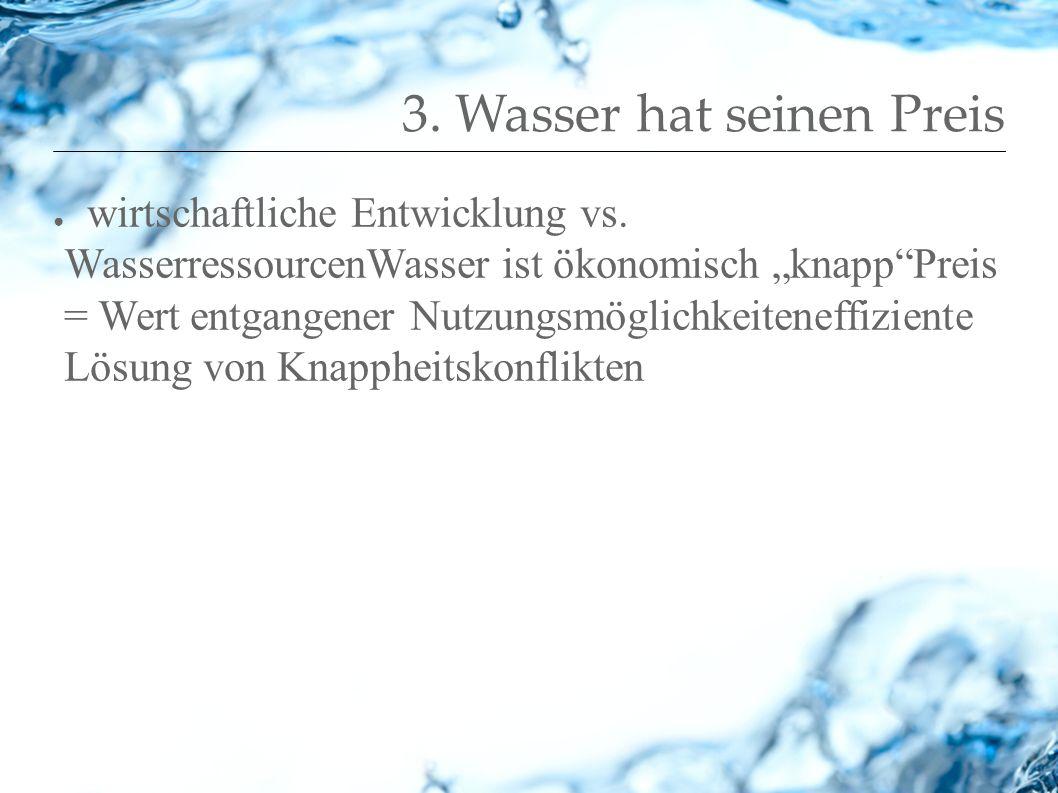 3. Wasser hat seinen Preis wirtschaftliche Entwicklung vs. WasserressourcenWasser ist ökonomisch knappPreis = Wert entgangener Nutzungsmöglichkeitenef