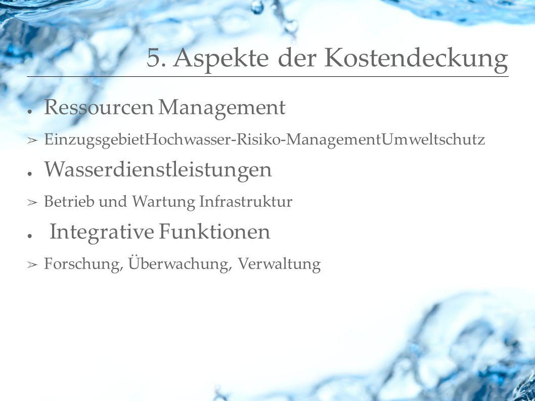 5. Aspekte der Kostendeckung Ressourcen Management EinzugsgebietHochwasser-Risiko-ManagementUmweltschutz Wasserdienstleistungen Betrieb und Wartung In