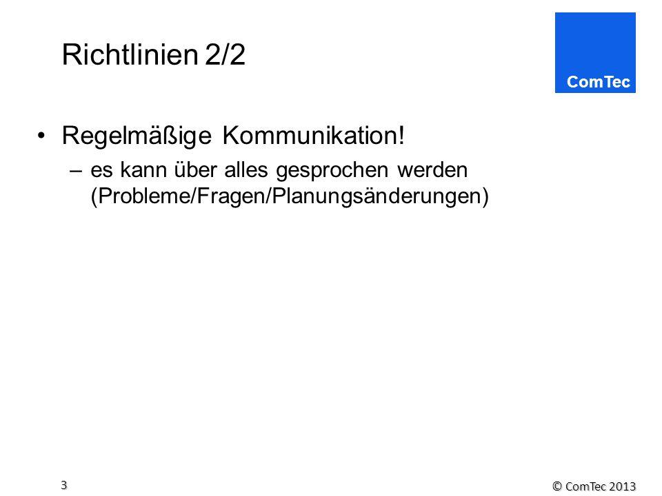 © ComTec 2013 3 Richtlinien 2/2 Regelmäßige Kommunikation! –es kann über alles gesprochen werden (Probleme/Fragen/Planungsänderungen)