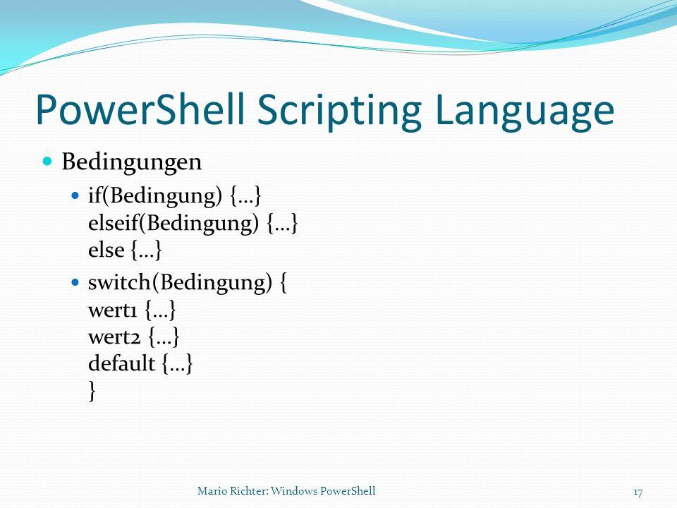 PowerShell Scripting Language Bedingungen if(Bedingung) {…} elseif(Bedingung) {…} else {…} switch(Bedingung) { wert1 {…} wert2 {…} default {…} } Mario