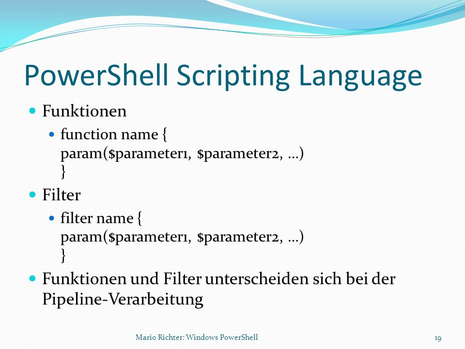 PowerShell Scripting Language Funktionen function name { param($parameter1, $parameter2, …) } Filter filter name { param($parameter1, $parameter2, …)
