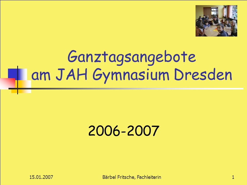 15.01.2007Bärbel Fritsche, Fachleiterin1 Ganztagsangebote am JAH Gymnasium Dresden 2006-2007
