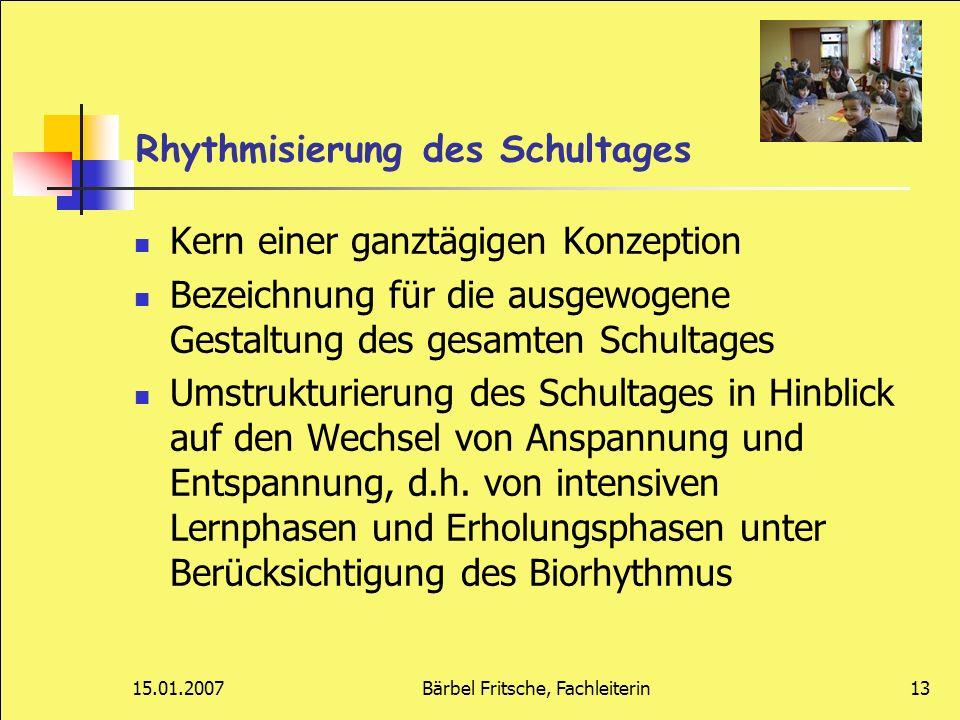 15.01.2007Bärbel Fritsche, Fachleiterin13 Rhythmisierung des Schultages Kern einer ganztägigen Konzeption Bezeichnung für die ausgewogene Gestaltung d