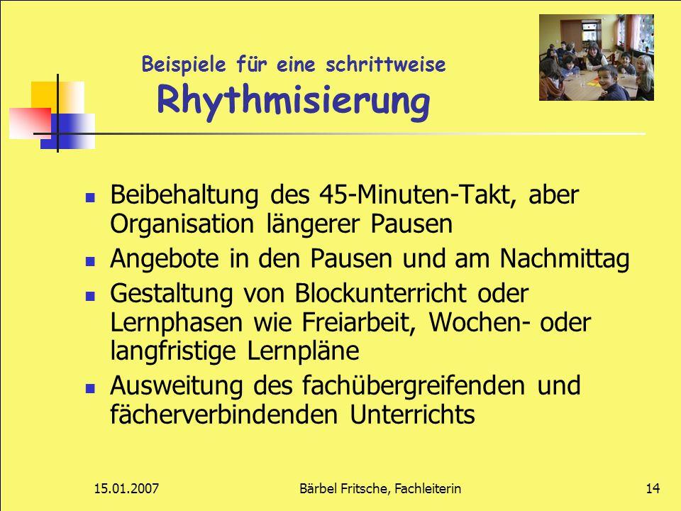 15.01.2007Bärbel Fritsche, Fachleiterin14 Beispiele für eine schrittweise Rhythmisierung Beibehaltung des 45-Minuten-Takt, aber Organisation längerer