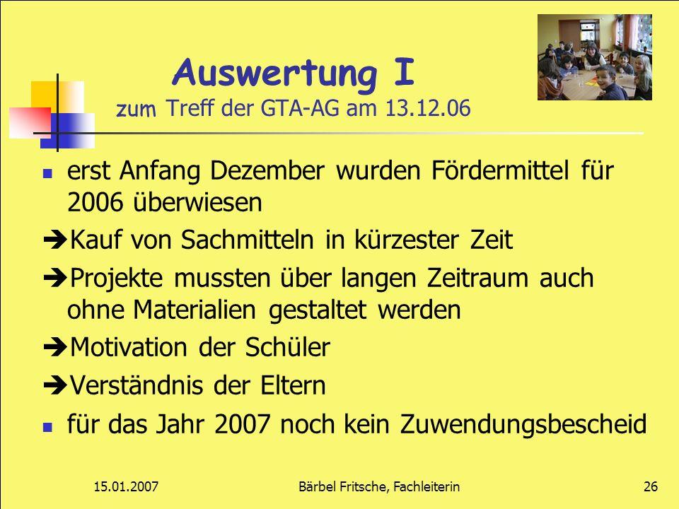 15.01.2007Bärbel Fritsche, Fachleiterin26 Auswertung I zum Treff der GTA-AG am 13.12.06 erst Anfang Dezember wurden Fördermittel für 2006 überwiesen K