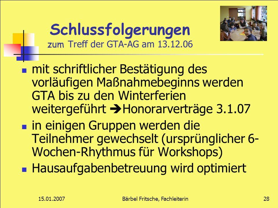 15.01.2007Bärbel Fritsche, Fachleiterin28 Schlussfolgerungen zum Treff der GTA-AG am 13.12.06 mit schriftlicher Bestätigung des vorläufigen Maßnahmebe