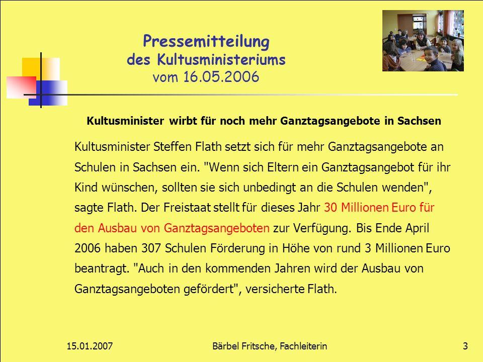 15.01.2007Bärbel Fritsche, Fachleiterin3 Pressemitteilung des Kultusministeriums vom 16.05.2006 Kultusminister wirbt für noch mehr Ganztagsangebote in