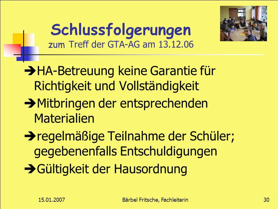 15.01.2007Bärbel Fritsche, Fachleiterin30 Schlussfolgerungen zum Treff der GTA-AG am 13.12.06 HA-Betreuung keine Garantie für Richtigkeit und Vollstän