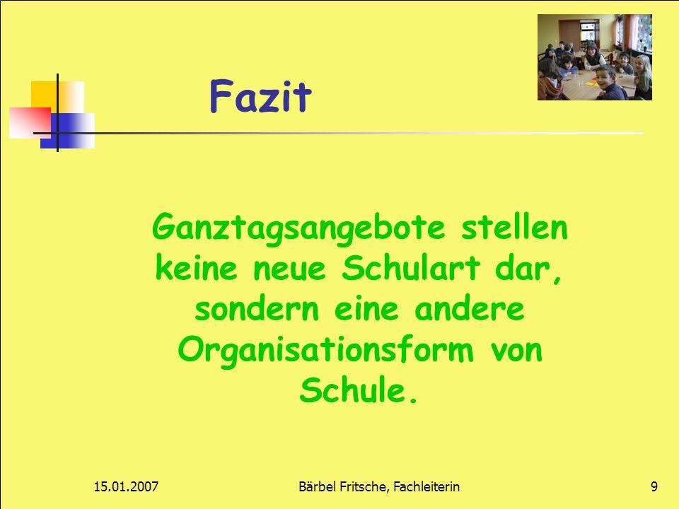 15.01.2007Bärbel Fritsche, Fachleiterin9 Fazit Ganztagsangebote stellen keine neue Schulart dar, sondern eine andere Organisationsform von Schule.